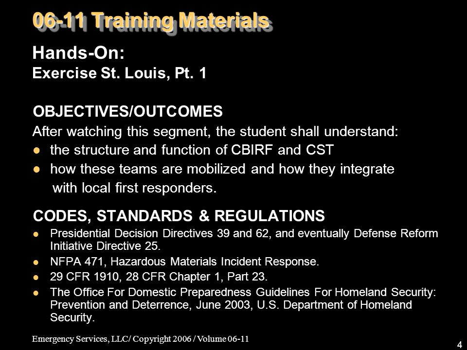 Emergency Services, LLC/ Copyright 2006 / Volume 06-11 4 OBJECTIVES/OUTCOMES After watching this segment, the student shall understand: the structure and function of CBIRF and CST how these teams are mobilized and how they integrate with local first responders.