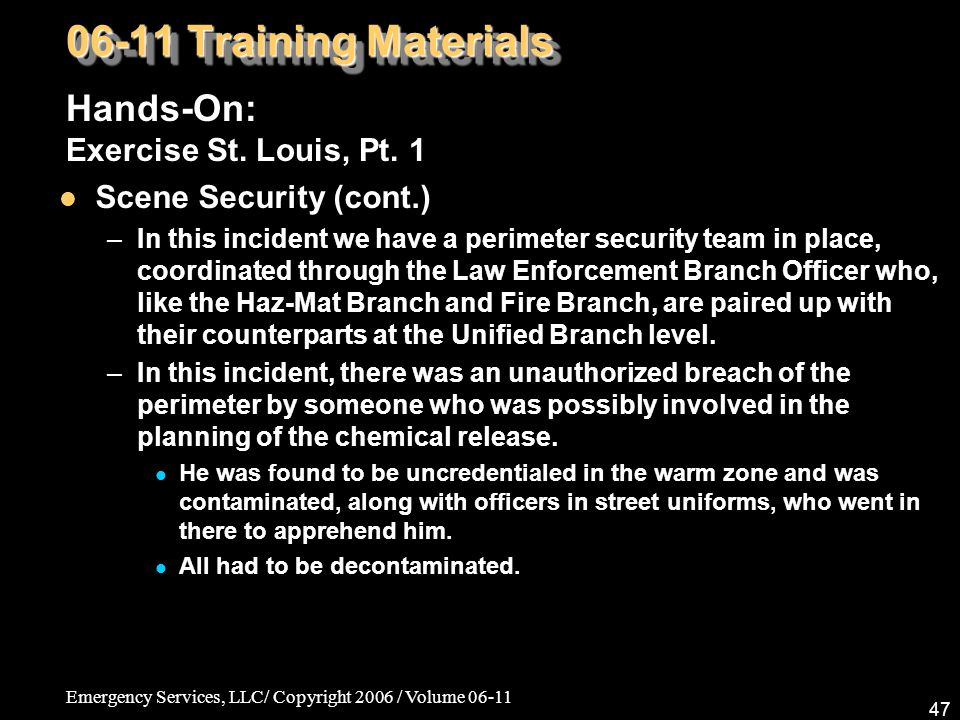 Emergency Services, LLC/ Copyright 2006 / Volume 06-11 47 06-11 Training Materials Hands-On: Exercise St. Louis, Pt. 1 Scene Security (cont.) –In this