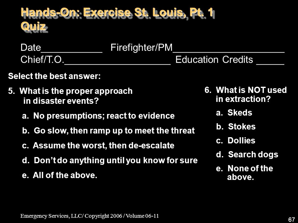 Emergency Services, LLC/ Copyright 2006 / Volume 06-11 67 Date___________ Firefighter/PM____________________ Chief/T.O.___________________ Education Credits _____ Select the best answer: 5.