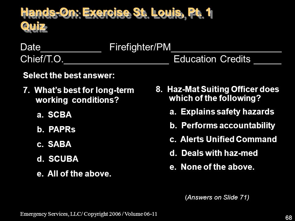 Emergency Services, LLC/ Copyright 2006 / Volume 06-11 68 Date___________ Firefighter/PM____________________ Chief/T.O.___________________ Education Credits _____ Select the best answer: 7.