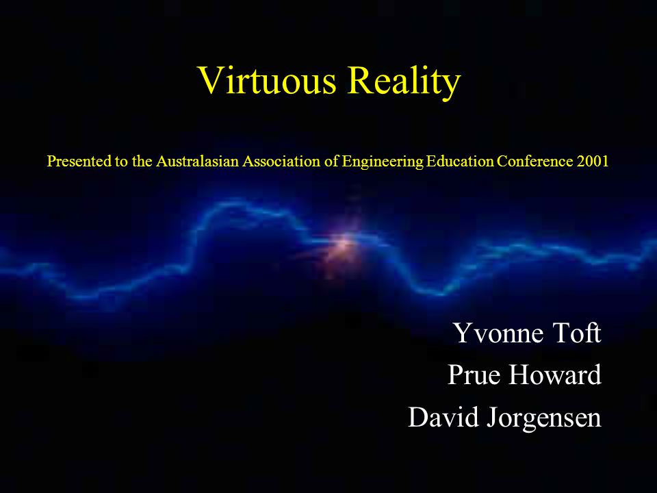 Virtuous Reality Presented to the Australasian Association of Engineering Education Conference 2001 Yvonne Toft Prue Howard David Jorgensen