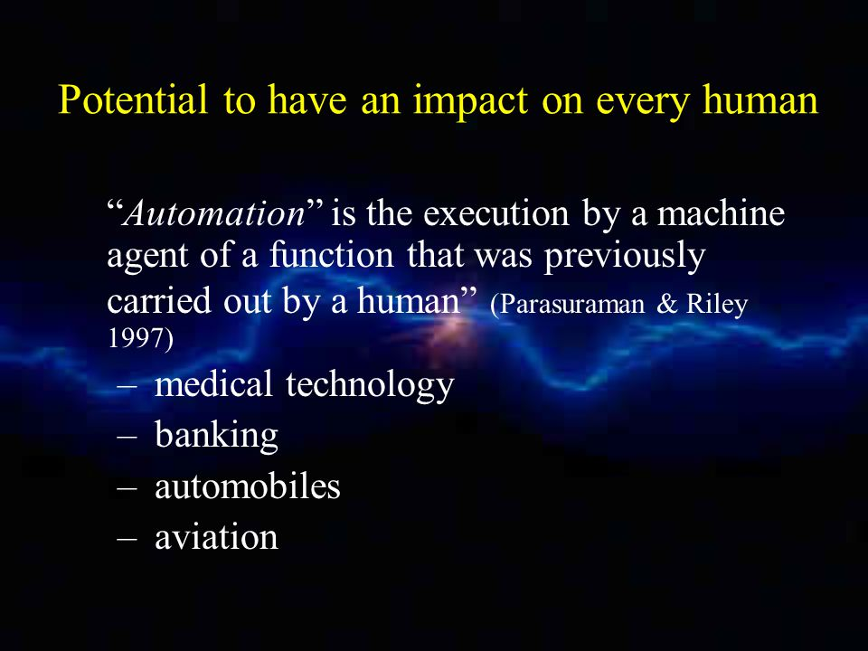 Potential to have an impact on every human Automation is the execution by a machine agent of a function that was previously carried out by a human (Parasuraman & Riley 1997) – medical technology – banking – automobiles – aviation