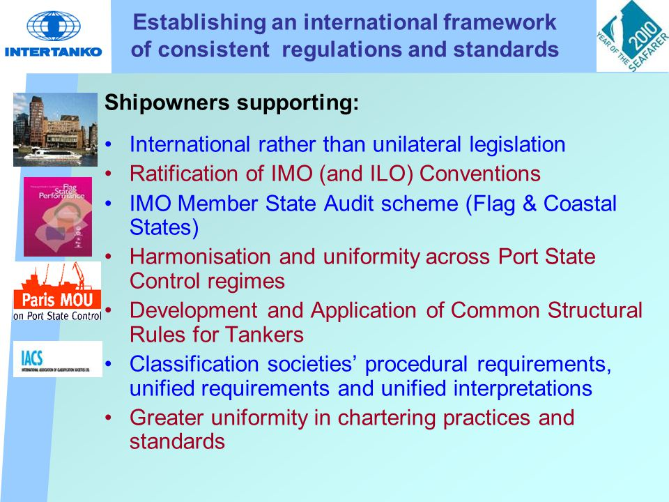 Establishing an international framework of consistent regulations and standards Shipowners supporting: International rather than unilateral legislation Ratification of IMO (and ILO) Conventions IMO Member State Audit scheme (Flag & Coastal States) Harmonisation and uniformity across Port State Control regimes Development and Application of Common Structural Rules for Tankers Classification societies' procedural requirements, unified requirements and unified interpretations Greater uniformity in chartering practices and standards