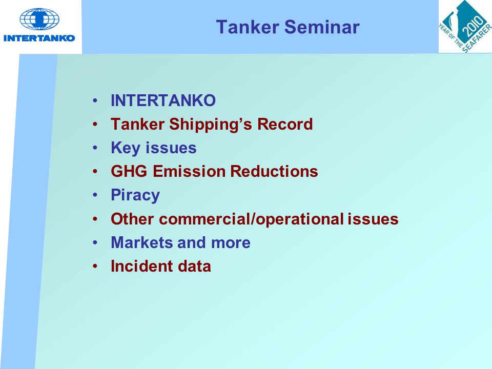 Tanker Seminar INTERTANKO Tanker Shipping's Record Key issues GHG Emission Reductions Piracy Other commercial/operational issues Markets and more Incident data