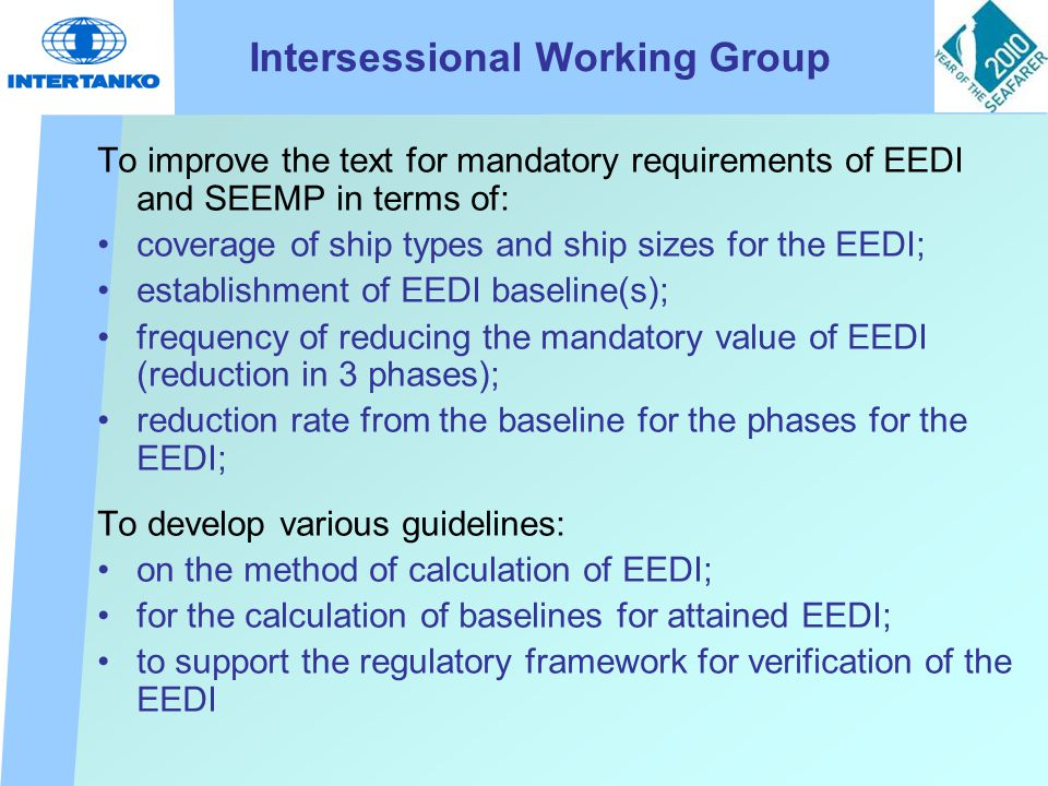 Intersessional Working Group To improve the text for mandatory requirements of EEDI and SEEMP in terms of: coverage of ship types and ship sizes for the EEDI; establishment of EEDI baseline(s); frequency of reducing the mandatory value of EEDI (reduction in 3 phases); reduction rate from the baseline for the phases for the EEDI; To develop various guidelines: on the method of calculation of EEDI; for the calculation of baselines for attained EEDI; to support the regulatory framework for verification of the EEDI