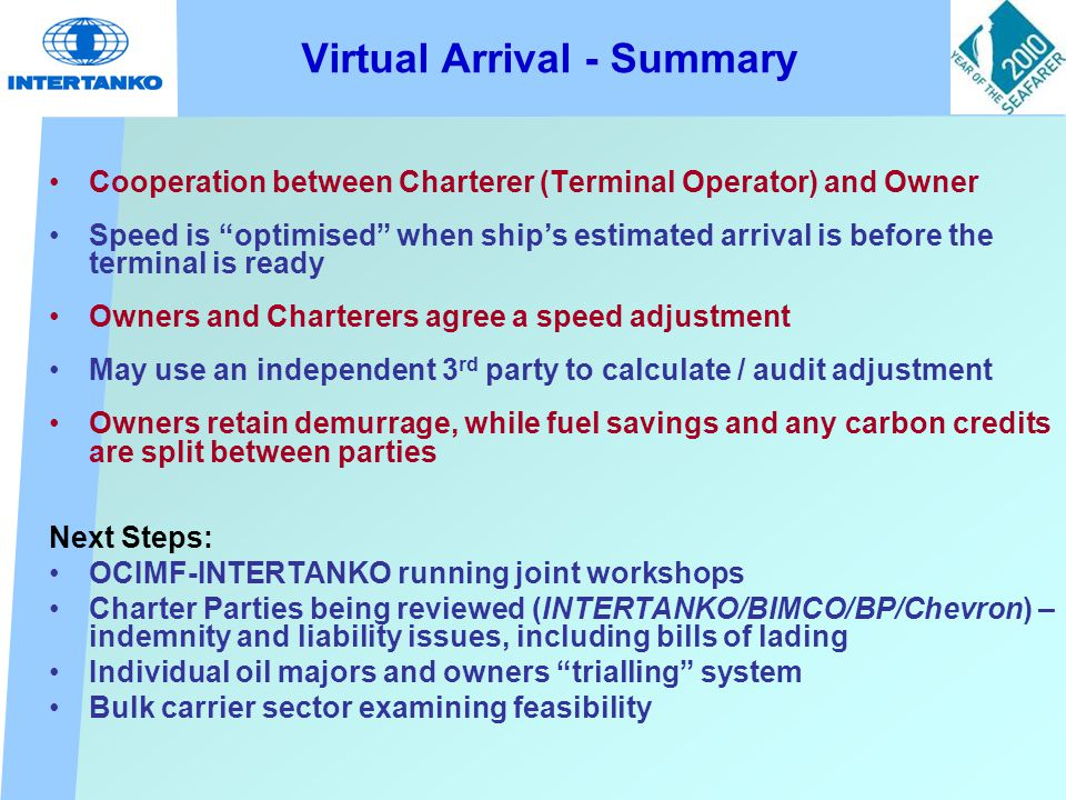 Virtual Arrival - Summary Cooperation between Charterer (Terminal Operator) and Owner Speed is optimised when ship's estimated arrival is before the terminal is ready Owners and Charterers agree a speed adjustment May use an independent 3 rd party to calculate / audit adjustment Owners retain demurrage, while fuel savings and any carbon credits are split between parties Next Steps: OCIMF-INTERTANKO running joint workshops Charter Parties being reviewed (INTERTANKO/BIMCO/BP/Chevron) – indemnity and liability issues, including bills of lading Individual oil majors and owners trialling system Bulk carrier sector examining feasibility