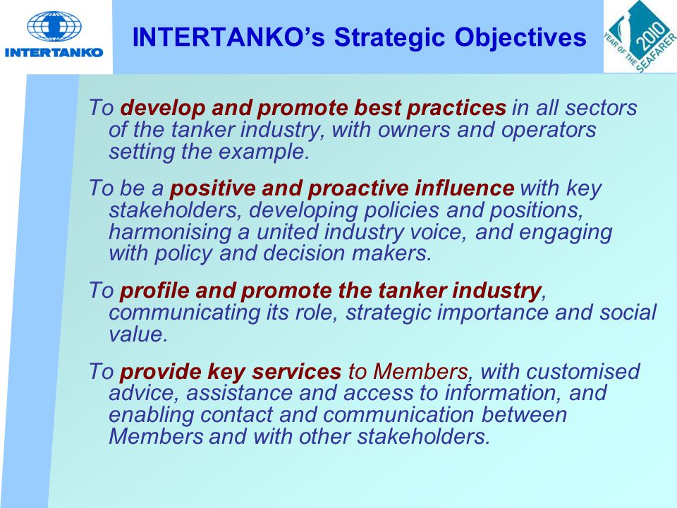 INTERTANKO's Strategic Objectives To develop and promote best practices in all sectors of the tanker industry, with owners and operators setting the example.