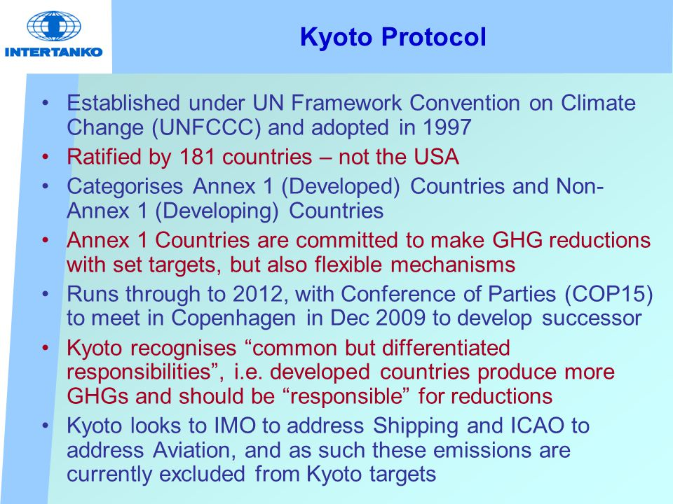 Kyoto Protocol Established under UN Framework Convention on Climate Change (UNFCCC) and adopted in 1997 Ratified by 181 countries – not the USA Categorises Annex 1 (Developed) Countries and Non- Annex 1 (Developing) Countries Annex 1 Countries are committed to make GHG reductions with set targets, but also flexible mechanisms Runs through to 2012, with Conference of Parties (COP15) to meet in Copenhagen in Dec 2009 to develop successor Kyoto recognises common but differentiated responsibilities , i.e.