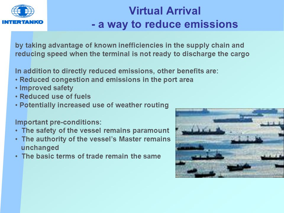 Virtual Arrival - a way to reduce emissions by taking advantage of known inefficiencies in the supply chain and reducing speed when the terminal is not ready to discharge the cargo In addition to directly reduced emissions, other benefits are: Reduced congestion and emissions in the port area Improved safety Reduced use of fuels Potentially increased use of weather routing Important pre-conditions: The safety of the vessel remains paramount The authority of the vessel's Master remains unchanged The basic terms of trade remain the same