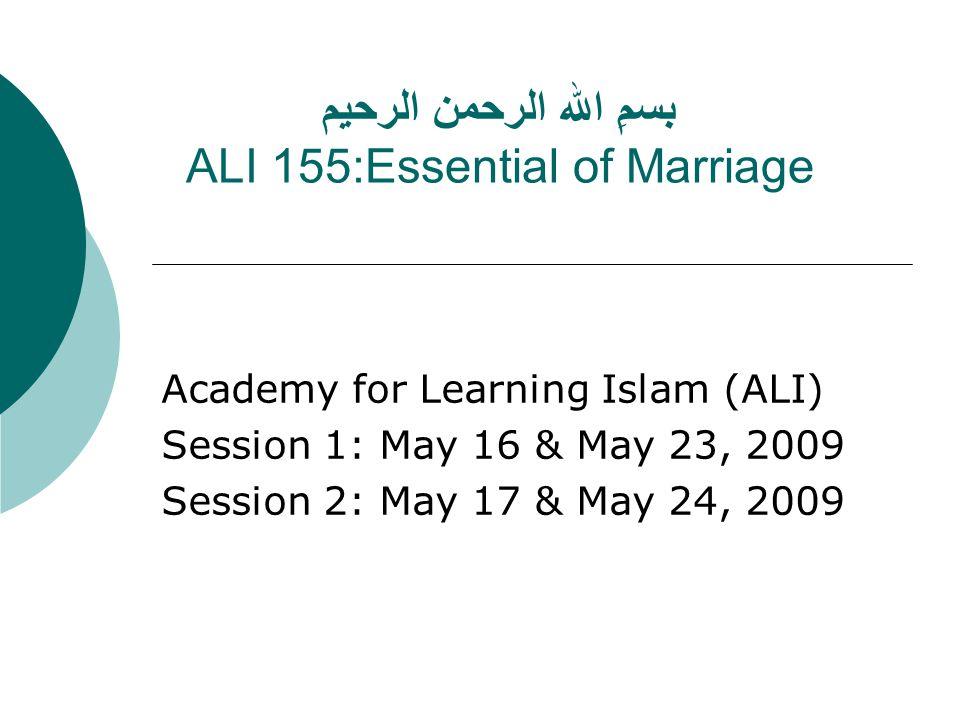 بسمِ الله الرحمن الرحيم ALI 155:Essential of Marriage Academy for Learning Islam (ALI) Session 1: May 16 & May 23, 2009 Session 2: May 17 & May 24, 2009