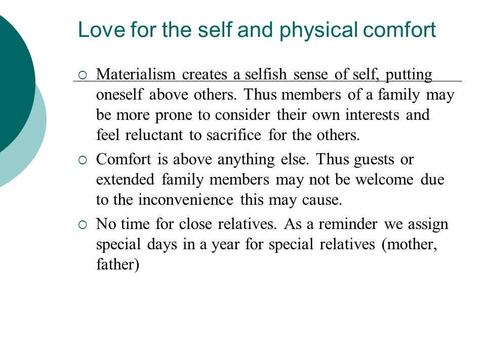 Love for the self and physical comfort  Materialism creates a selfish sense of self, putting oneself above others. Thus members of a family may be mo