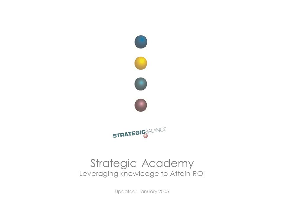 Education Strategic Academy Leveraging knowledge to Attain ROI Updated: January 2005