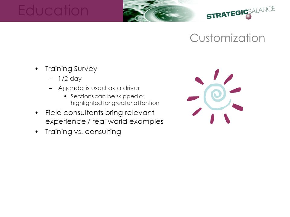 Education Customization Training Survey –1/2 day –Agenda is used as a driver Sections can be skipped or highlighted for greater attention Field consultants bring relevant experience / real world examples Training vs.