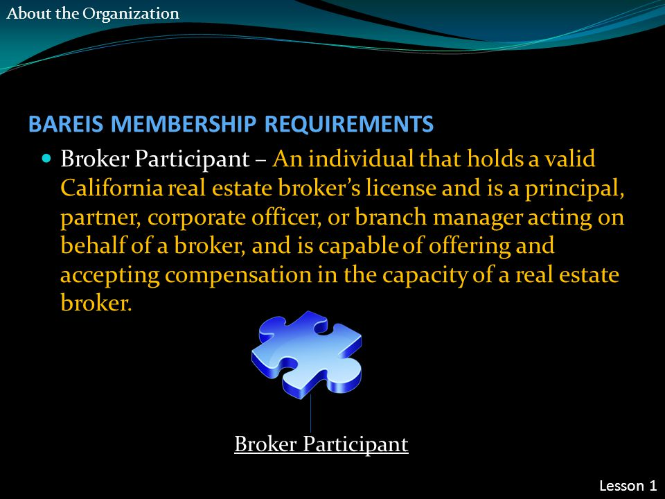 BAREIS MEMBERSHIP REQUIREMENTS Broker Participant – An individual that holds a valid California real estate broker's license and is a principal, partner, corporate officer, or branch manager acting on behalf of a broker, and is capable of offering and accepting compensation in the capacity of a real estate broker.
