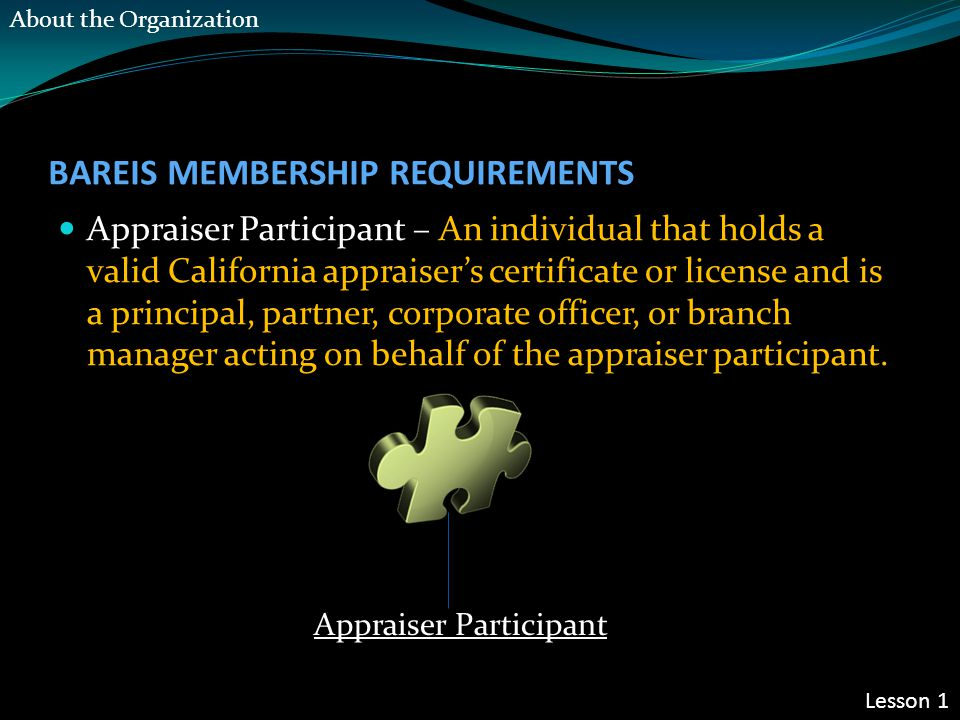 BAREIS MEMBERSHIP REQUIREMENTS Appraiser Participant – An individual that holds a valid California appraiser's certificate or license and is a principal, partner, corporate officer, or branch manager acting on behalf of the appraiser participant.