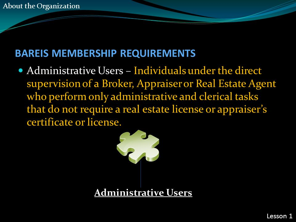 BAREIS MEMBERSHIP REQUIREMENTS Administrative Users – Individuals under the direct supervision of a Broker, Appraiser or Real Estate Agent who perform