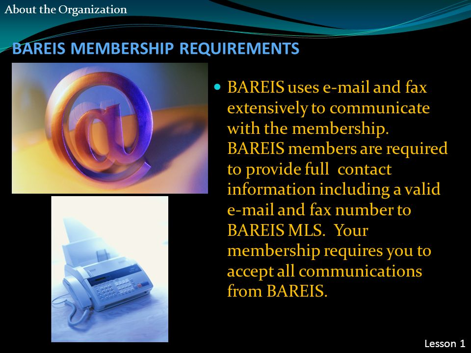 BAREIS MEMBERSHIP REQUIREMENTS BAREIS uses e-mail and fax extensively to communicate with the membership. BAREIS members are required to provide full