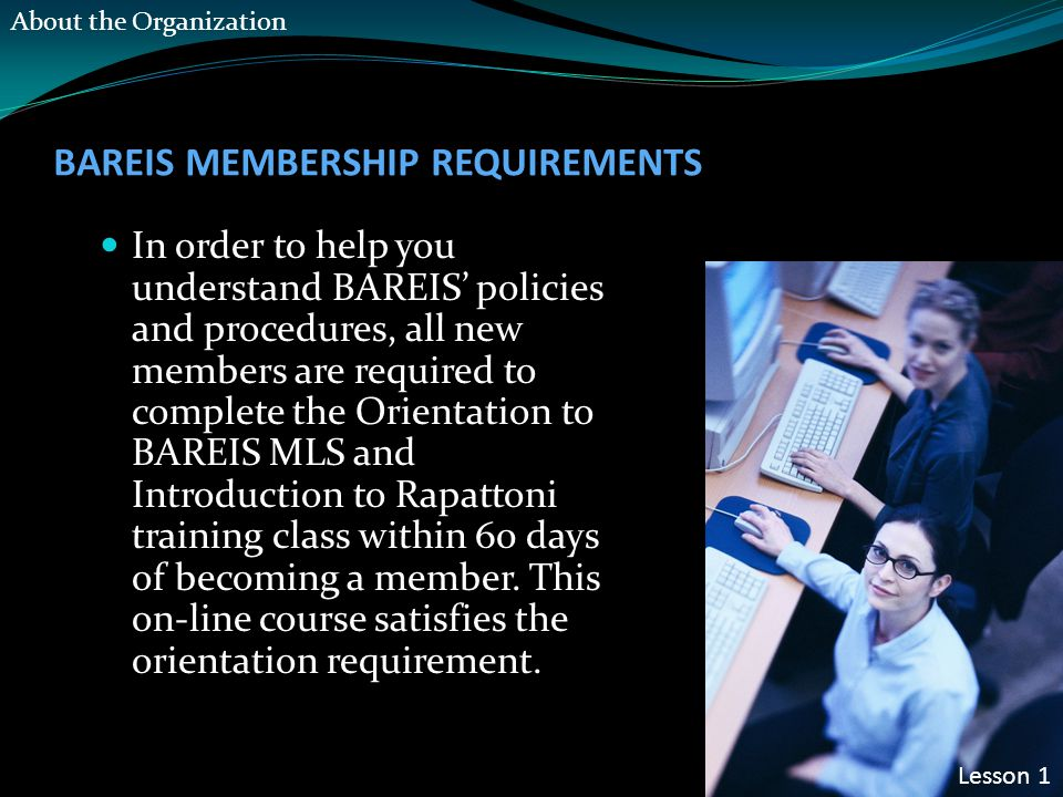 BAREIS MEMBERSHIP REQUIREMENTS In order to help you understand BAREIS' policies and procedures, all new members are required to complete the Orientation to BAREIS MLS and Introduction to Rapattoni training class within 60 days of becoming a member.