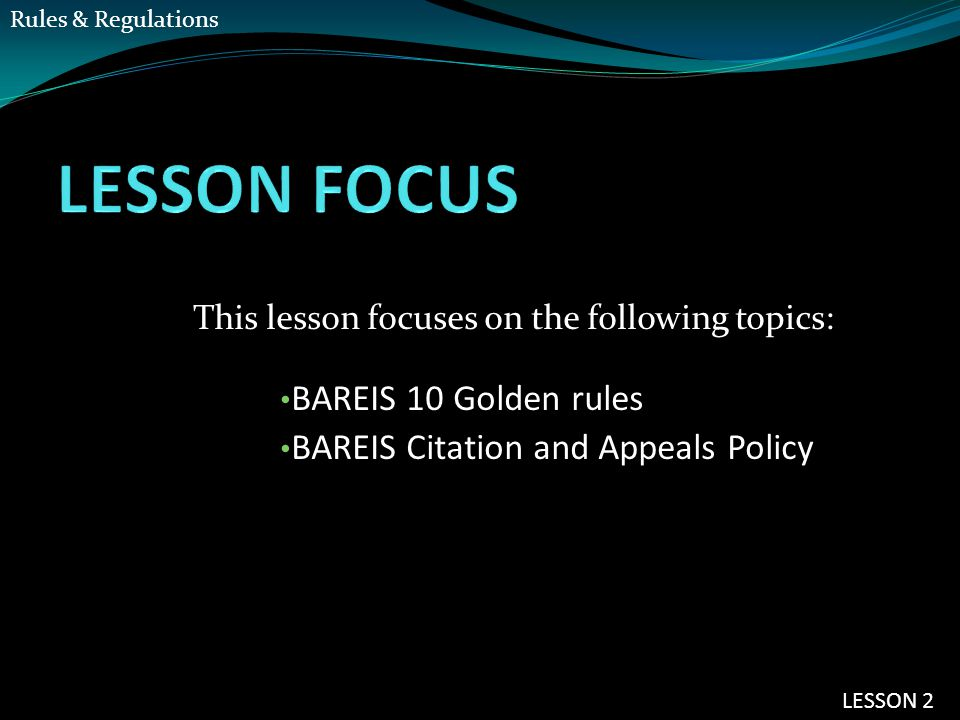 This lesson focuses on the following topics: BAREIS 10 Golden rules BAREIS Citation and Appeals Policy LESSON 2 Rules & Regulations