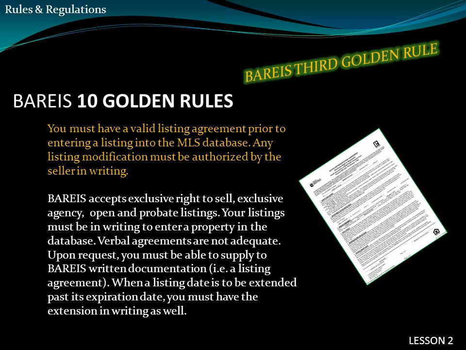 BAREIS 10 GOLDEN RULES You must have a valid listing agreement prior to entering a listing into the MLS database. Any listing modification must be aut