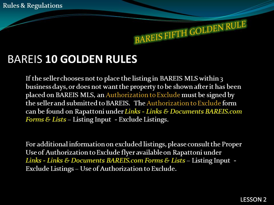 BAREIS 10 GOLDEN RULES If the seller chooses not to place the listing in BAREIS MLS within 3 business days, or does not want the property to be shown after it has been placed on BAREIS MLS, an Authorization to Exclude must be signed by the seller and submitted to BAREIS.