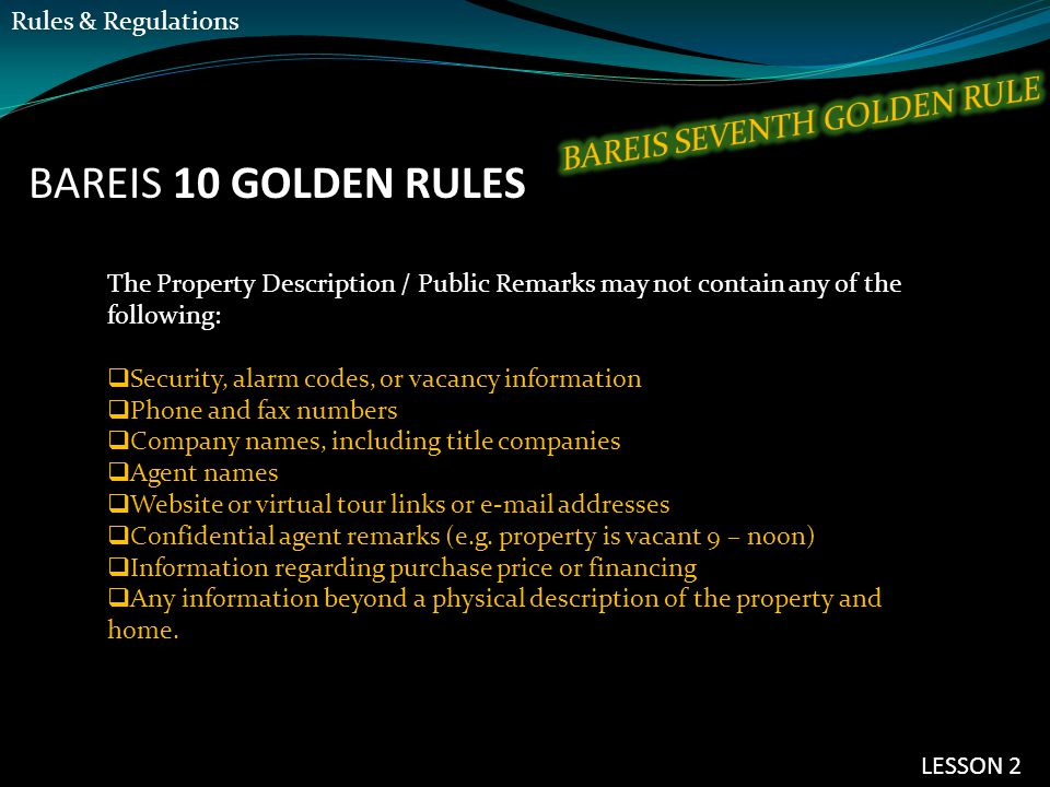 BAREIS 10 GOLDEN RULES The Property Description / Public Remarks may not contain any of the following:  Security, alarm codes, or vacancy information  Phone and fax numbers  Company names, including title companies  Agent names  Website or virtual tour links or e-mail addresses  Confidential agent remarks (e.g.