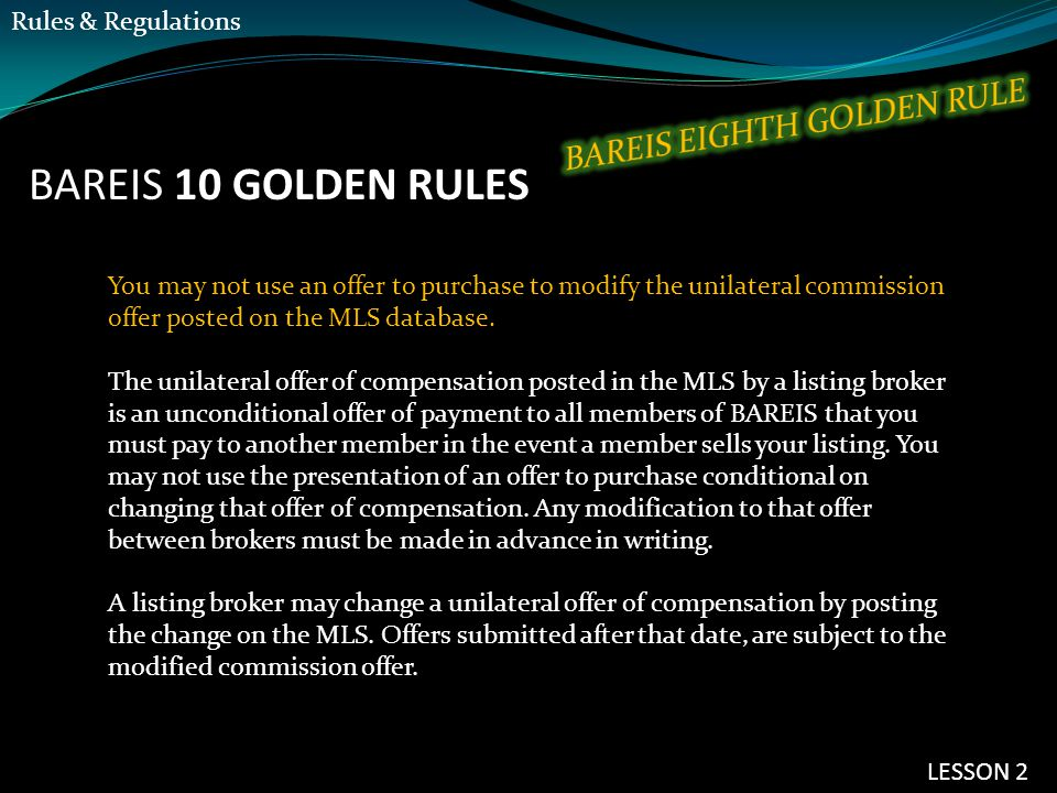 BAREIS 10 GOLDEN RULES You may not use an offer to purchase to modify the unilateral commission offer posted on the MLS database. The unilateral offer