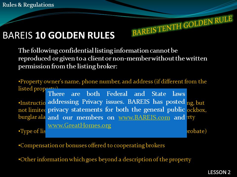 BAREIS 10 GOLDEN RULES The following confidential listing information cannot be reproduced or given to a client or non-member without the written permission from the listing broker: Property owner's name, phone number, and address (if different from the listed property) Instructions or remarks intended for cooperating brokers, including, but not limited to, showing instructions including any references to a lockbox, burglar alarm or any security system, or to the vacancy of the property Type of listing (exclusive agency, exclusive right to sell, open and probate) Compensation or bonuses offered to cooperating brokers Other information which goes beyond a description of the property There are both Federal and State laws addressing Privacy issues.