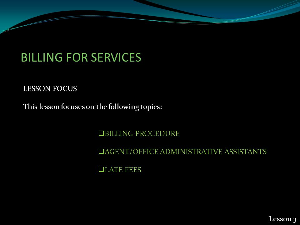 BILLING FOR SERVICES LESSON FOCUS This lesson focuses on the following topics:  BILLING PROCEDURE  AGENT/OFFICE ADMINISTRATIVE ASSISTANTS  LATE FEES Lesson 3