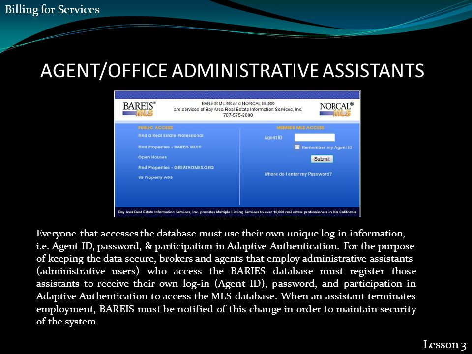 AGENT/OFFICE ADMINISTRATIVE ASSISTANTS Lesson 3 Everyone that accesses the database must use their own unique log in information, i.e. Agent ID, passw