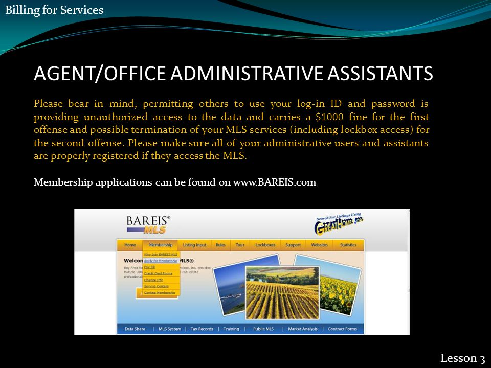 AGENT/OFFICE ADMINISTRATIVE ASSISTANTS Lesson 3 Please bear in mind, permitting others to use your log-in ID and password is providing unauthorized access to the data and carries a $1000 fine for the first offense and possible termination of your MLS services (including lockbox access) for the second offense.