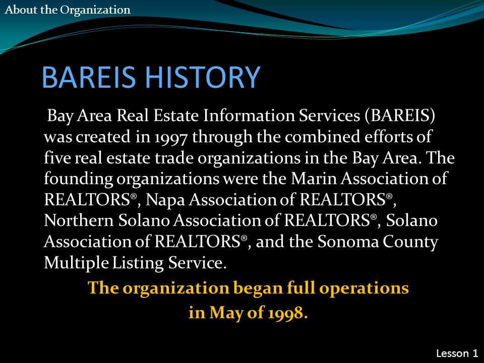 BAREIS HISTORY Bay Area Real Estate Information Services (BAREIS) was created in 1997 through the combined efforts of five real estate trade organizat