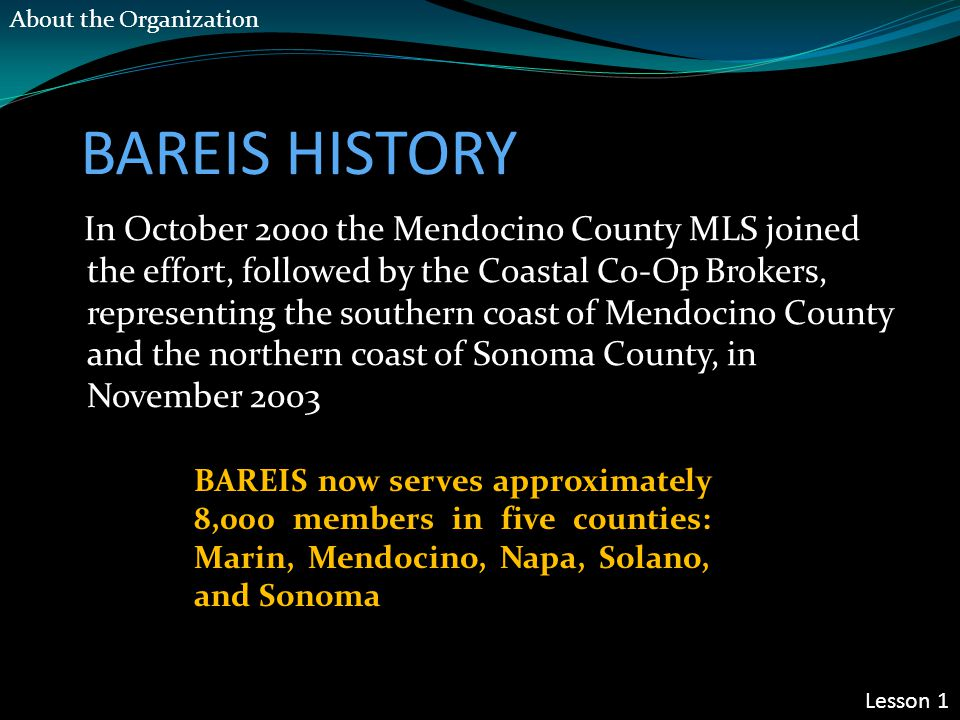 BAREIS HISTORY In October 2000 the Mendocino County MLS joined the effort, followed by the Coastal Co-Op Brokers, representing the southern coast of M