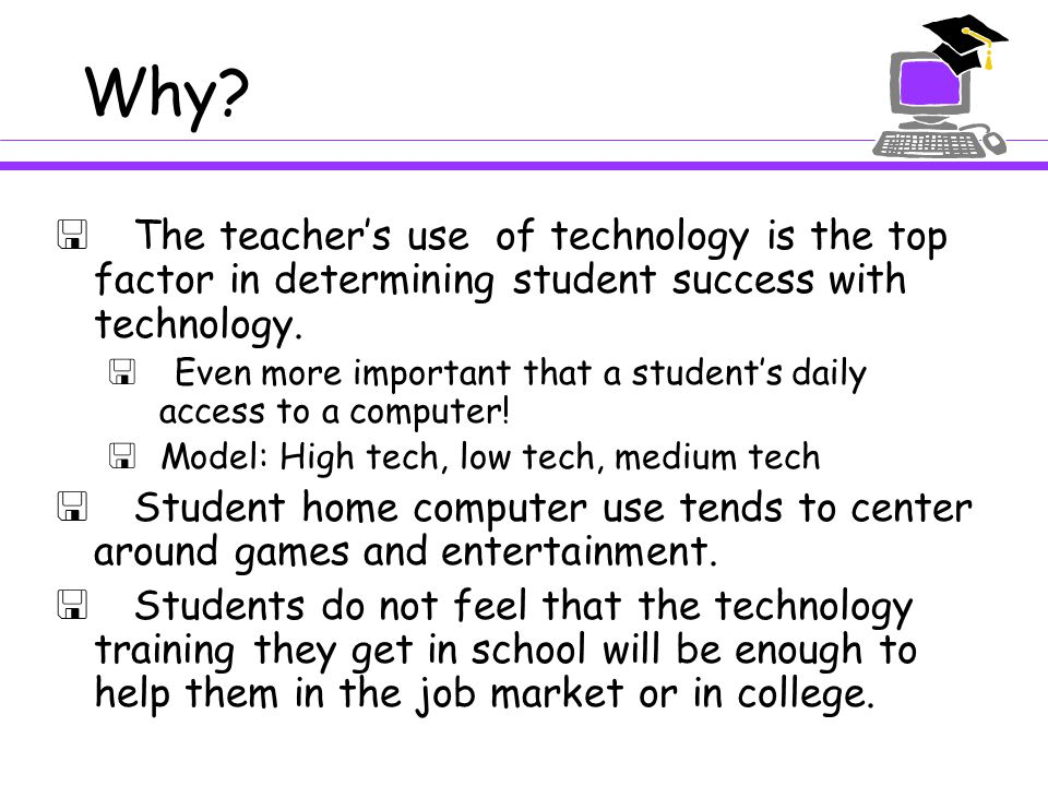 Why?  The teacher's use of technology is the top factor in determining student success with technology.  Even more important that a student's daily