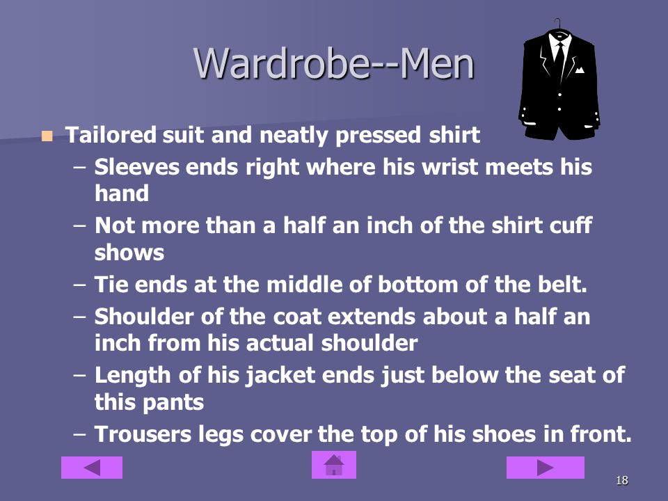 17 Wardrobe--Women Tailor your clothes even if it is only ¼ of an inch Tailor your clothes even if it is only ¼ of an inch Skirts no more than two inches above the knee Skirts no more than two inches above the knee Use bright colors in accessories and blouses Use bright colors in accessories and blouses Hosiery should match either the skirt or shoes color Hosiery should match either the skirt or shoes color Sheer blouses with camisole Sheer blouses with camisole