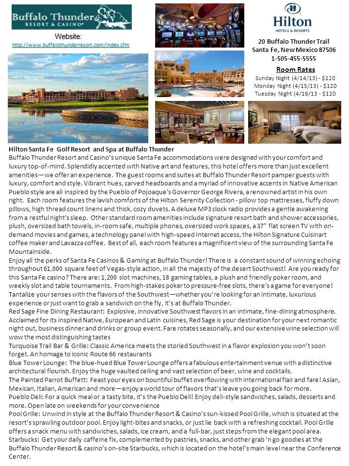 Hotels RatingRate (Avg per night) Santa Fe Area Hacienda & Spa at Hotel Santa Fe****$190 Inn & Spa at Loretta****$160 Eldorado Hotel & Spa****$140 Las Palomas****$120 Hotel Santa Fe & Spa****$100 Residence Inn by Marriott Santa Fe ***$120 Old Santa Fe Inn***$115 Hotel Plaza Real***$110 Courtyard by Marriott Santa Fe***$100 Villas de Santa Fe***$ 90 Lodge at Santa Fe***$ 90 Hyatt Place Santa Fe***$ 80 Best Western Inn (Plus) of Santa Fe***$ 80 The Santa Fe Suites***$ 60 La Quinta Inn Santa Fe***$ 55 Here is a sampling of the Hotels in the Sante Fe area (during the dates of April 6, 2014 – April 8, 2014).