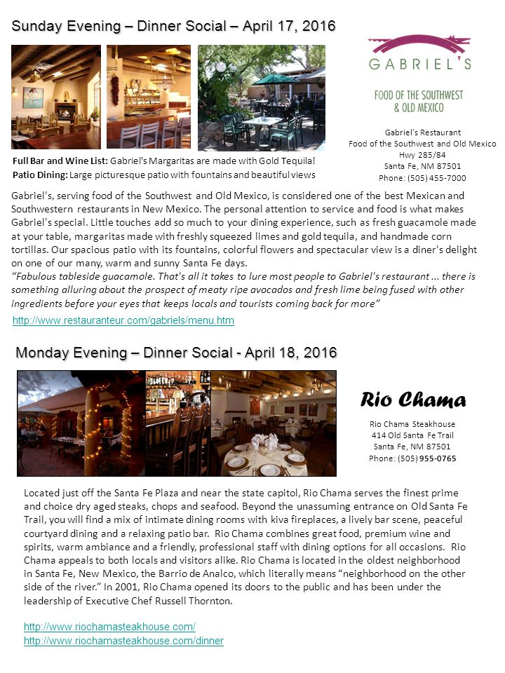 Sunday Evening – Dinner Social – April 17, 2016 Monday Evening – Dinner Social - April 18, 2016 http://www.restauranteur.com/gabriels/menu.htm Gabriel s Restaurant Food of the Southwest and Old Mexico Hwy 285/84 Santa Fe, NM 87501 Phone: (505) 455-7000 Full Bar and Wine List: Gabriel s Margaritas are made with Gold Tequila.