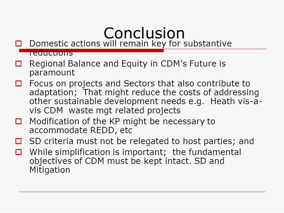 Conclusion  Domestic actions will remain key for substantive reductions  Regional Balance and Equity in CDM's Future is paramount  Focus on projects and Sectors that also contribute to adaptation; That might reduce the costs of addressing other sustainable development needs e.g.