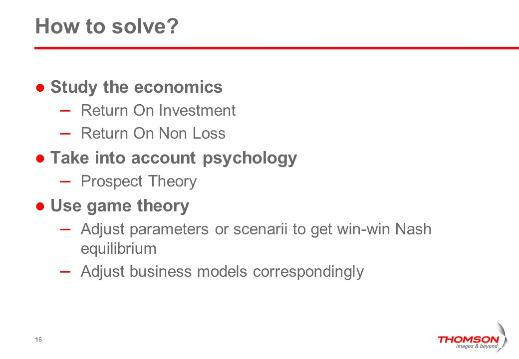 16 How to solve? Study the economics – Return On Investment – Return On Non Loss Take into account psychology – Prospect Theory Use game theory – Adju