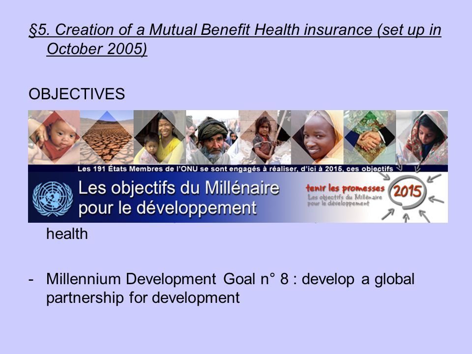 §5. Creation of a Mutual Benefit Health insurance (set up in October 2005) OBJECTIVES -Millennium Development Goal n°5 : improve maternal health -Mill