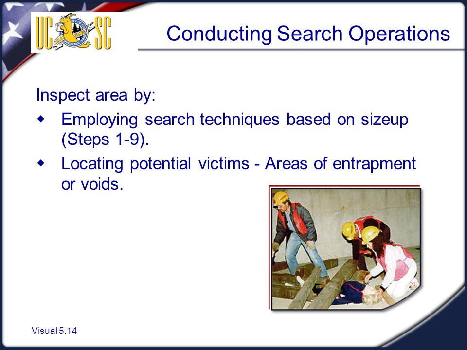 Visual 5.14 Conducting Search Operations Inspect area by:  Employing search techniques based on sizeup (Steps 1-9).  Locating potential victims - Ar