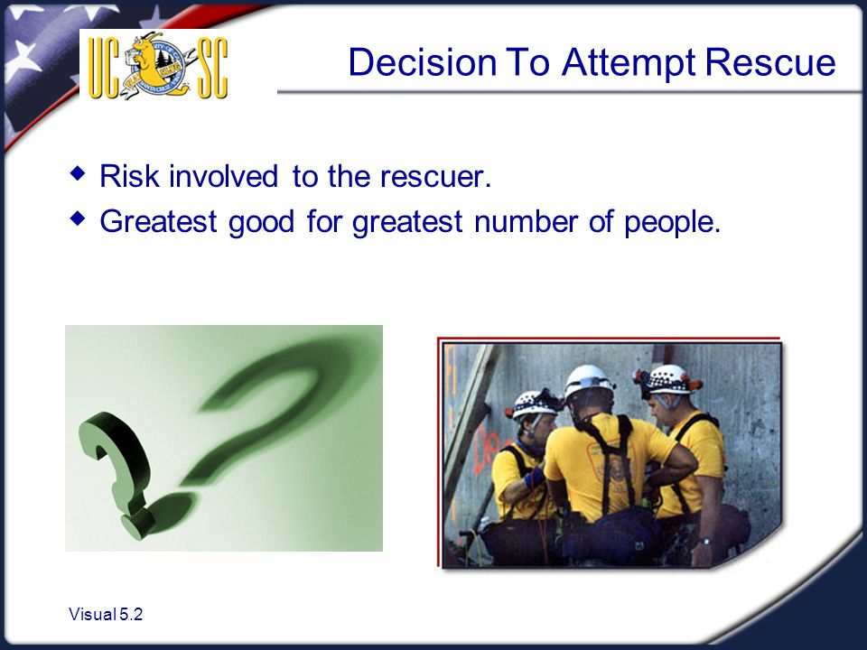 Visual 5.2 Decision To Attempt Rescue  Risk involved to the rescuer.  Greatest good for greatest number of people.