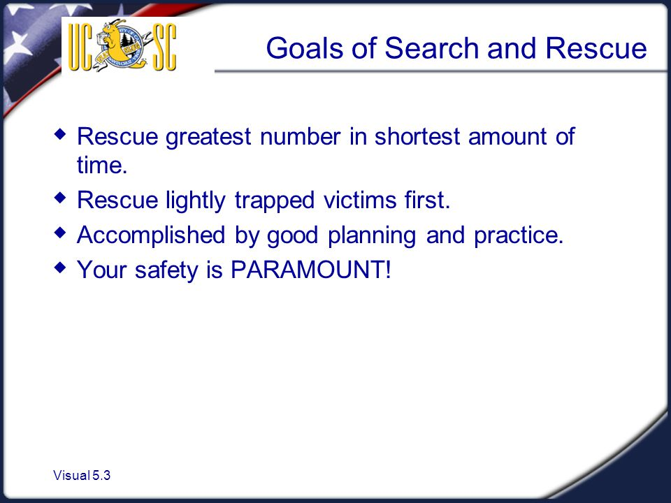 Visual 5.3 Goals of Search and Rescue  Rescue greatest number in shortest amount of time.  Rescue lightly trapped victims first.  Accomplished by g