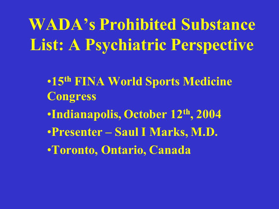 WADA's Prohibited Substance List: A Psychiatric Perspective 15 th FINA World Sports Medicine Congress Indianapolis, October 12 th, 2004 Presenter – Saul I Marks, M.D.