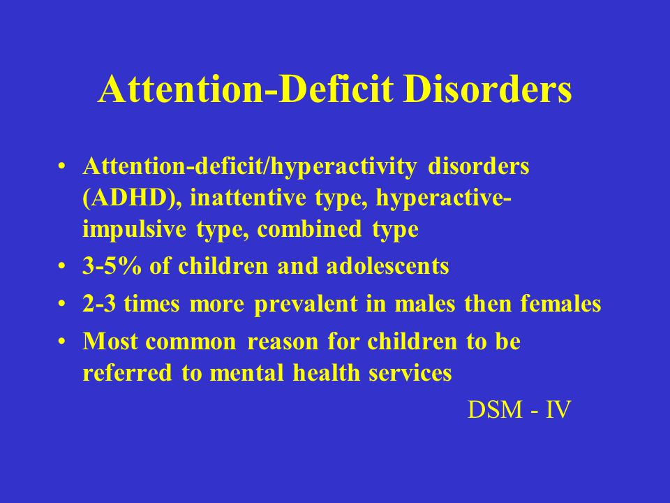 Attention-Deficit Disorders Attention-deficit/hyperactivity disorders (ADHD), inattentive type, hyperactive- impulsive type, combined type 3-5% of children and adolescents 2-3 times more prevalent in males then females Most common reason for children to be referred to mental health services DSM - IV