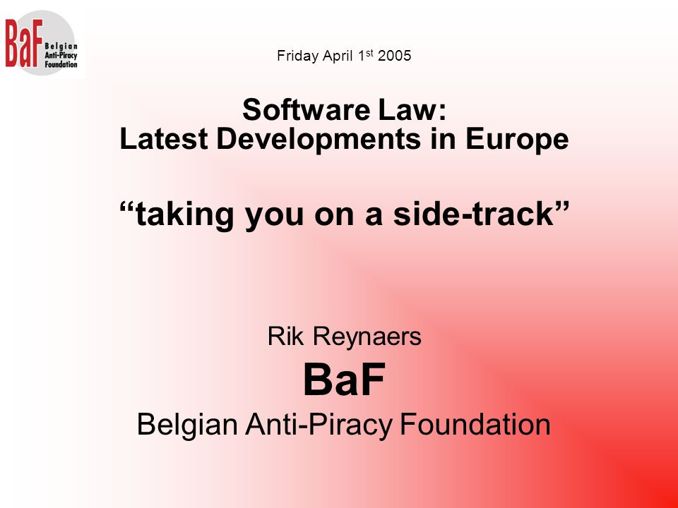 Rik Reynaers BaF Belgian Anti-Piracy Foundation Friday April 1 st 2005 Software Law: Latest Developments in Europe taking you on a side-track