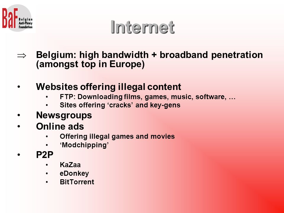  Belgium: high bandwidth + broadband penetration (amongst top in Europe) Websites offering illegal content FTP: Downloading films, games, music, software, … Sites offering 'cracks' and key-gens Newsgroups Online ads Offering illegal games and movies 'Modchipping' P2P KaZaa eDonkey BitTorrent Internet