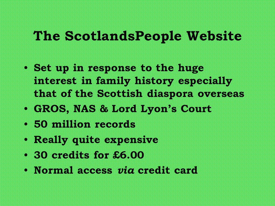 The ScotlandsPeople Website Set up in response to the huge interest in family history especially that of the Scottish diaspora overseas GROS, NAS & Lord Lyon's Court 50 million records Really quite expensive 30 credits for £6.00 Normal access via credit card