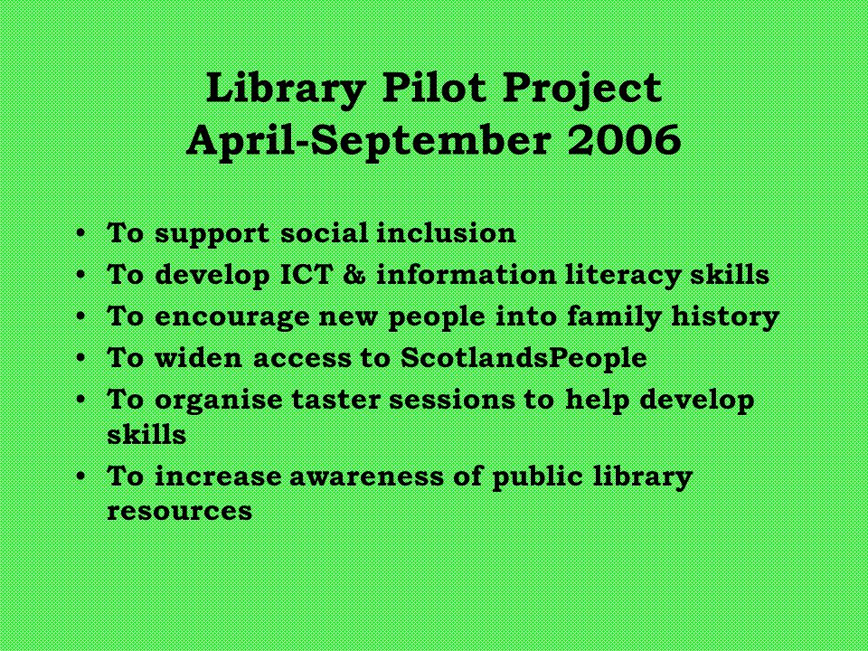 Library Pilot Project April-September 2006 To support social inclusion To develop ICT & information literacy skills To encourage new people into famil