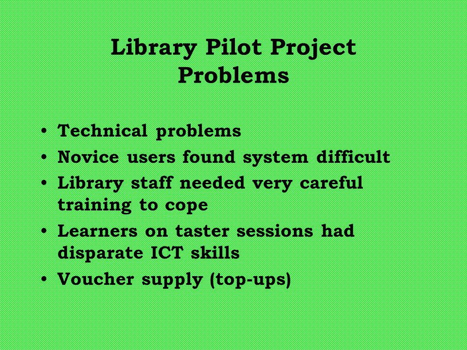 Library Pilot Project Problems Technical problems Novice users found system difficult Library staff needed very careful training to cope Learners on taster sessions had disparate ICT skills Voucher supply (top-ups)